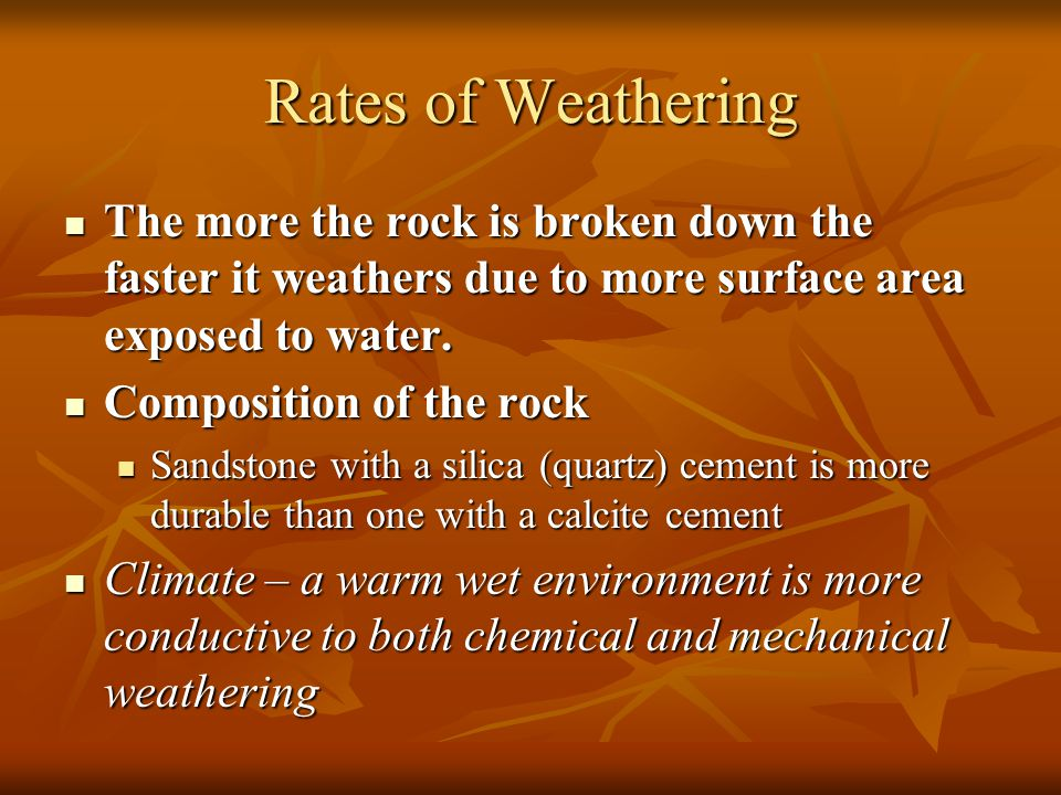 Rates of Weathering The more the rock is broken down the faster it weathers due to more surface area exposed to water.