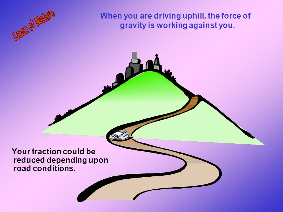 When you are driving uphill, the force of gravity is working against you.