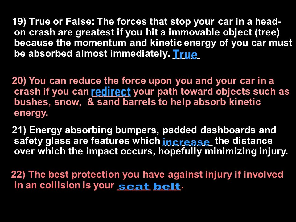 1)19) True or False: The forces that stop your car in a head-on crash are greatest if you hit a immovable object (tree) because the momentum and kinetic energy of you car must be absorbed almost immediately. _____
