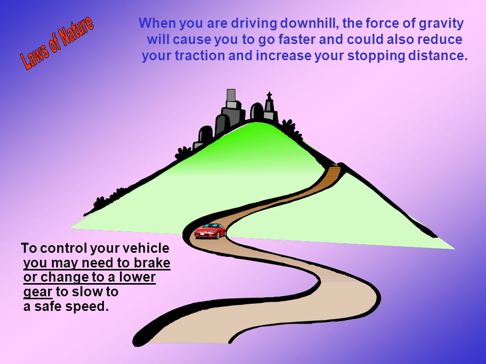 When you are driving downhill, the force of gravity will cause you to go faster and could also reduce your traction and increase your stopping distance.