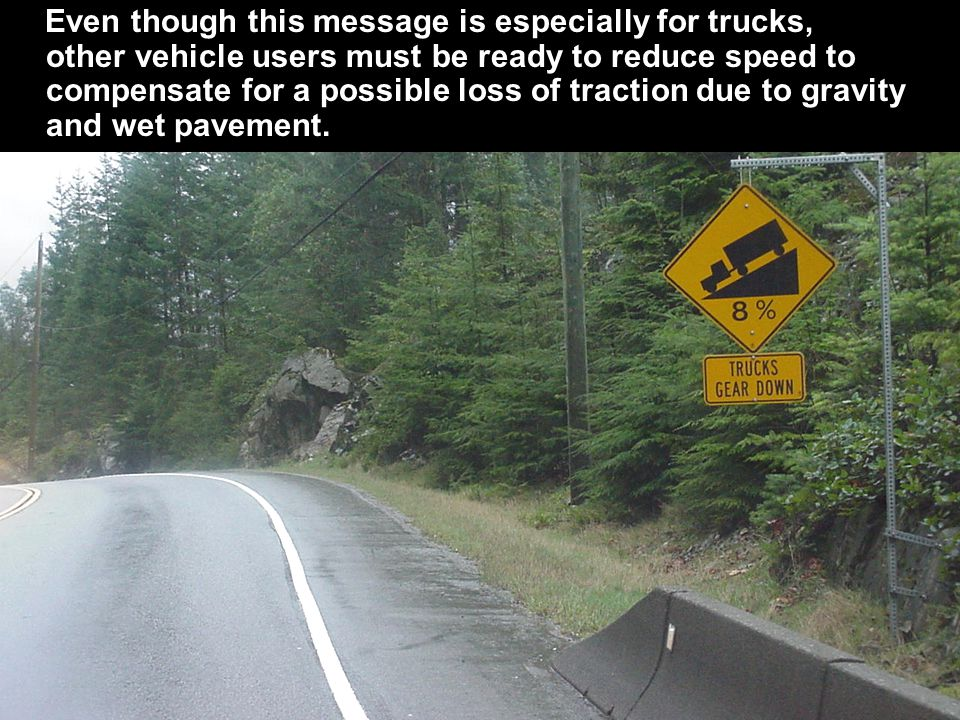 Even though this message is especially for trucks, other vehicle users must be ready to reduce speed to compensate for a possible loss of traction due to gravity and wet pavement.