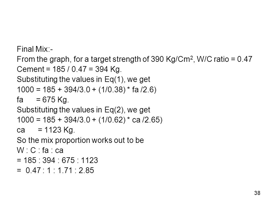 Final Mix:- From the graph, for a target strength of 390 Kg/Cm2, W/C ratio = 0.47. Cement = 185 / 0.47 = 394 Kg.