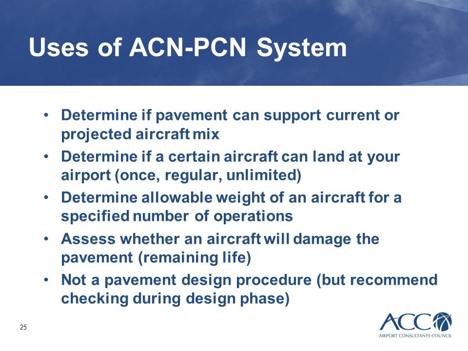 Uses of ACN-PCN System Determine if pavement can support current or projected aircraft mix.