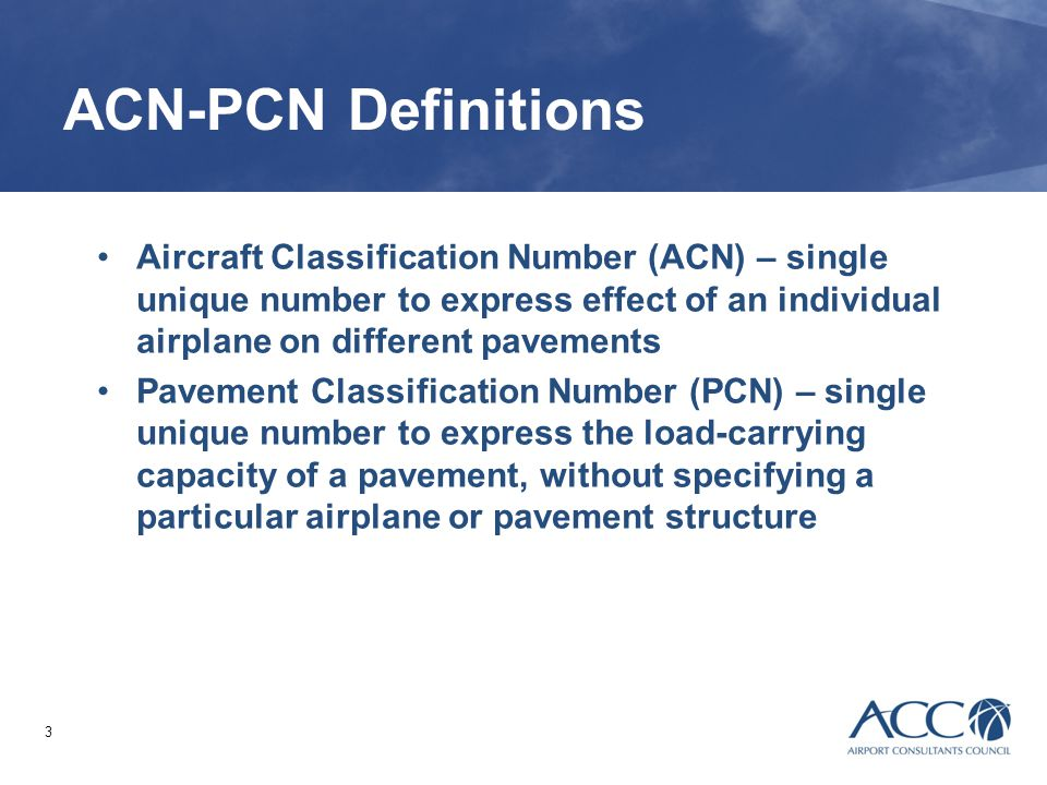 ACN-PCN Definitions Aircraft Classification Number (ACN) – single unique number to express effect of an individual airplane on different pavements.
