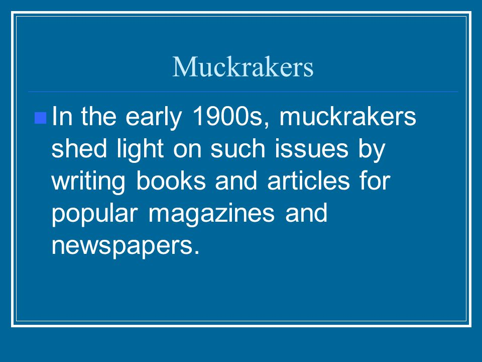 Muckrakers In the early 1900s, muckrakers shed light on such issues by writing books and articles for popular magazines and newspapers.