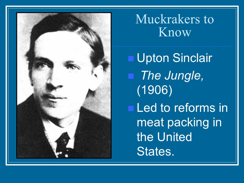 Muckrakers to Know Upton Sinclair The Jungle, (1906)