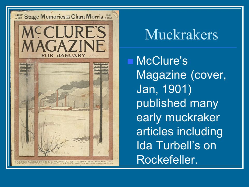 Muckrakers McClure s Magazine (cover, Jan, 1901) published many early muckraker articles including Ida Turbell's on Rockefeller.