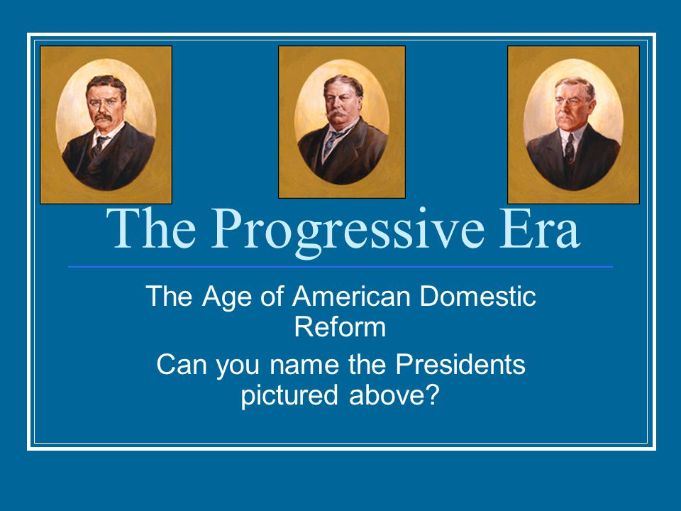 The Progressive Era The Age of American Domestic Reform