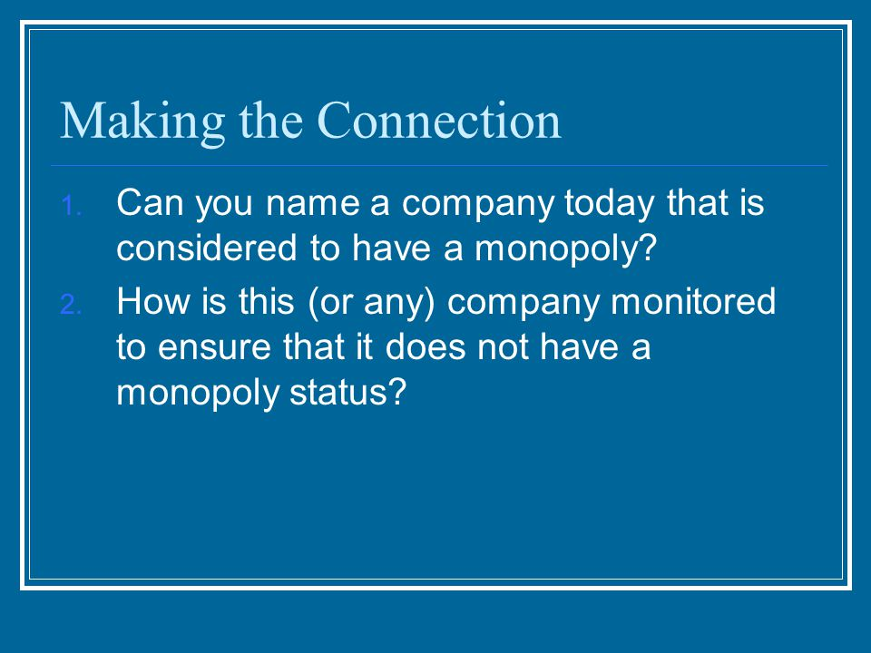 Making the Connection Can you name a company today that is considered to have a monopoly