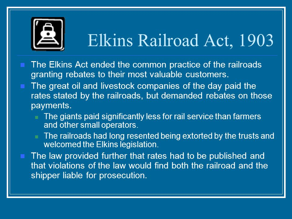 Elkins Railroad Act, 1903 The Elkins Act ended the common practice of the railroads granting rebates to their most valuable customers.