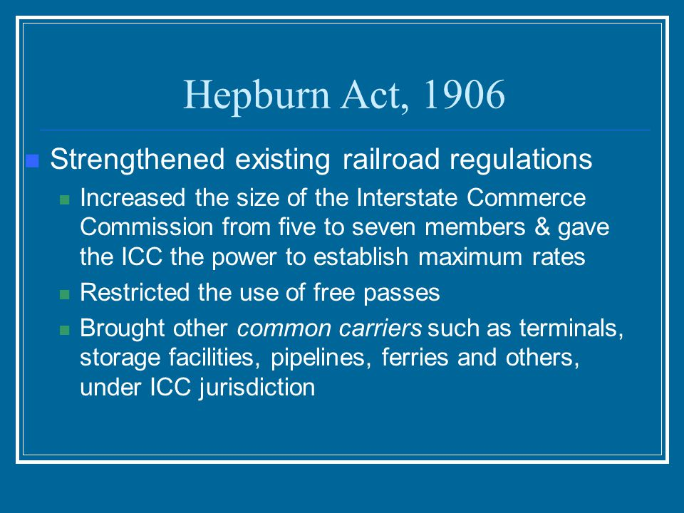 Hepburn Act, 1906 Strengthened existing railroad regulations