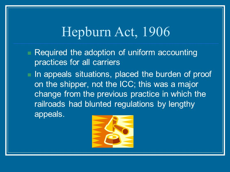 Hepburn Act, 1906 Required the adoption of uniform accounting practices for all carriers.