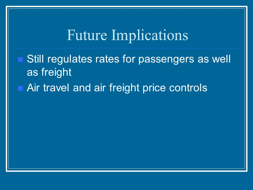 Future Implications Still regulates rates for passengers as well as freight.
