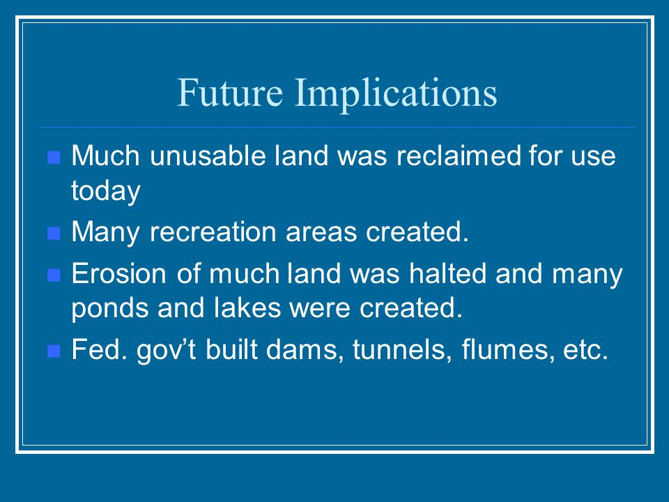 Future Implications Much unusable land was reclaimed for use today