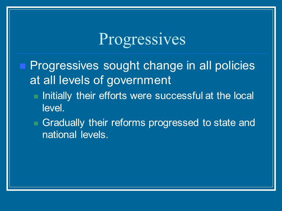 Progressives Progressives sought change in all policies at all levels of government. Initially their efforts were successful at the local level.