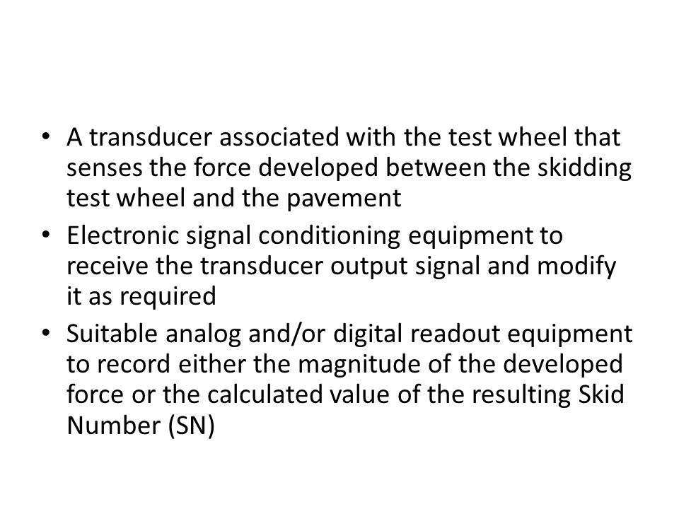 A transducer associated with the test wheel that senses the force developed between the skidding test wheel and the pavement