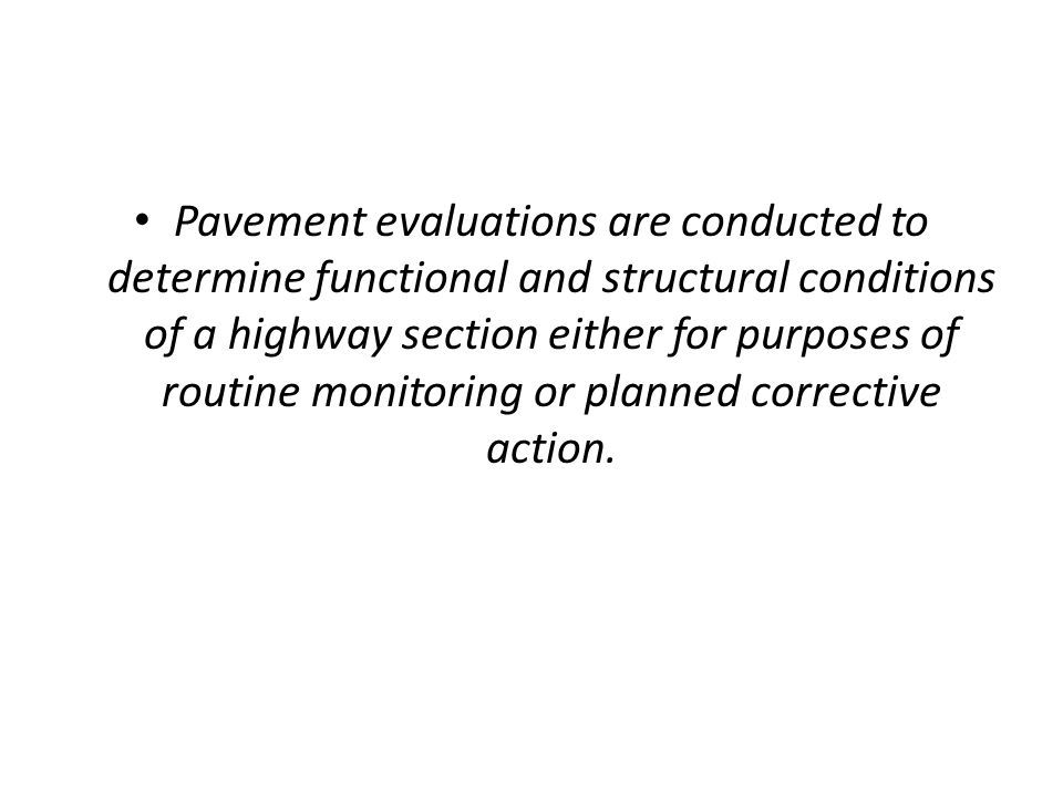 Pavement evaluations are conducted to determine functional and structural conditions of a highway section either for purposes of routine monitoring or planned corrective action.