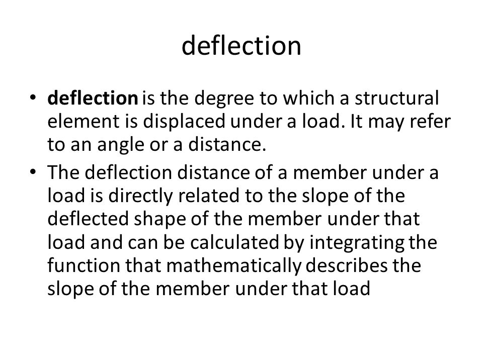 deflection deflection is the degree to which a structural element is displaced under a load. It may refer to an angle or a distance.