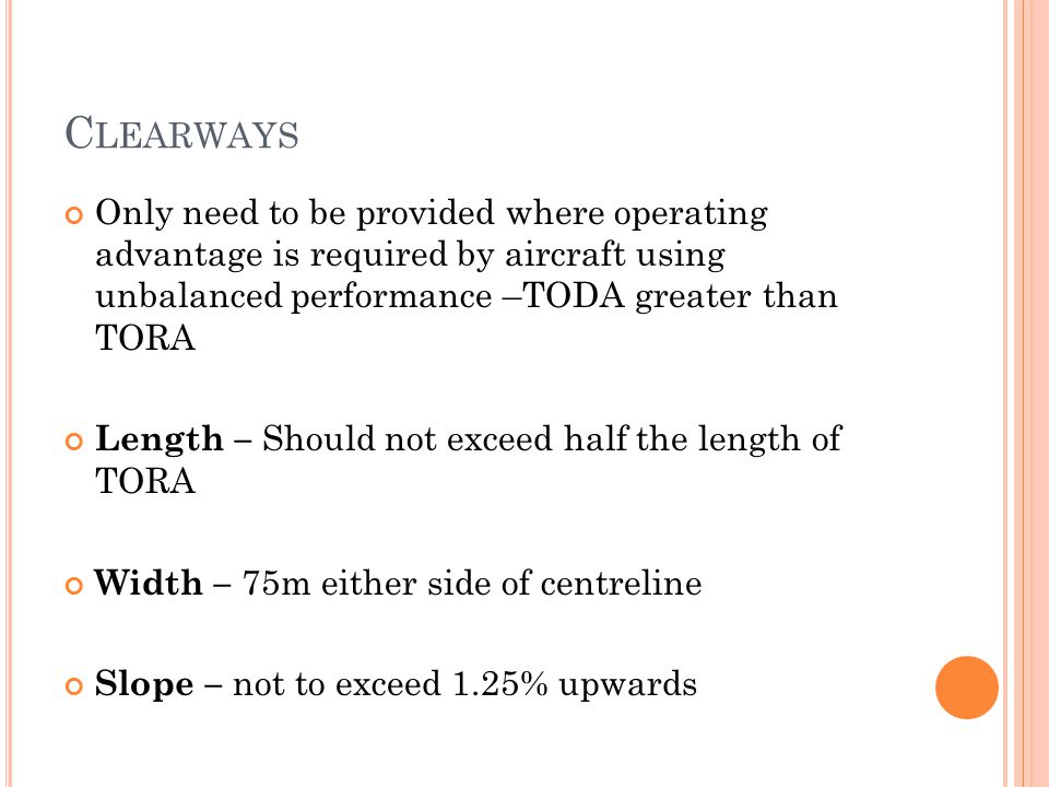 Clearways Only need to be provided where operating advantage is required by aircraft using unbalanced performance –TODA greater than TORA.