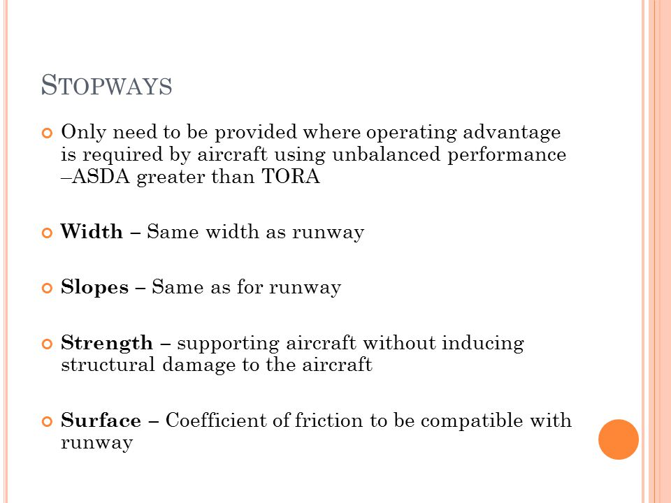 Stopways Only need to be provided where operating advantage is required by aircraft using unbalanced performance –ASDA greater than TORA.