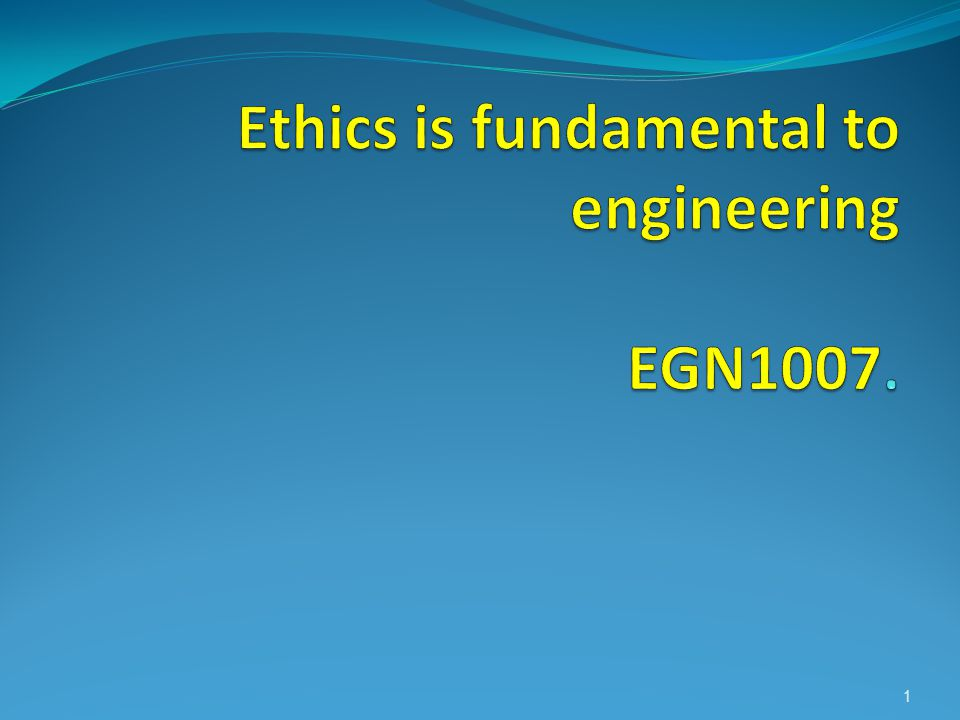 Ethics is fundamental to engineering EGN1007.