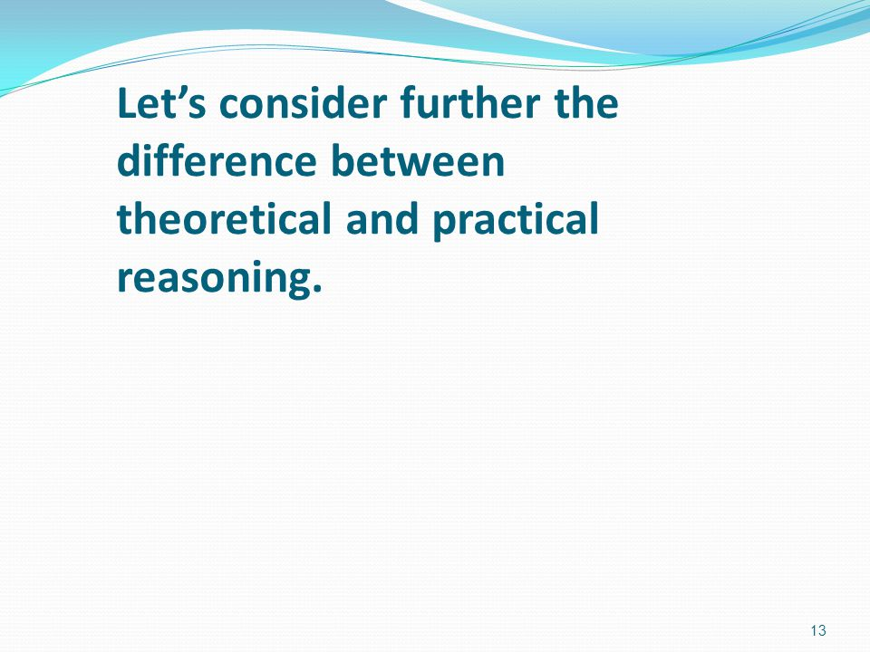 Let's consider further the difference between theoretical and practical reasoning.