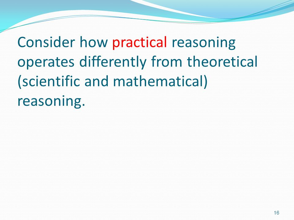 Consider how practical reasoning operates differently from theoretical (scientific and mathematical) reasoning.
