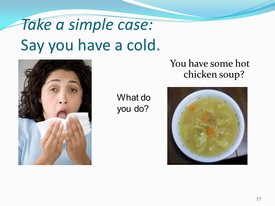 Take a simple case: Say you have a cold.