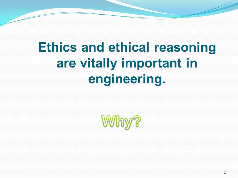 Ethics and ethical reasoning are vitally important in engineering.