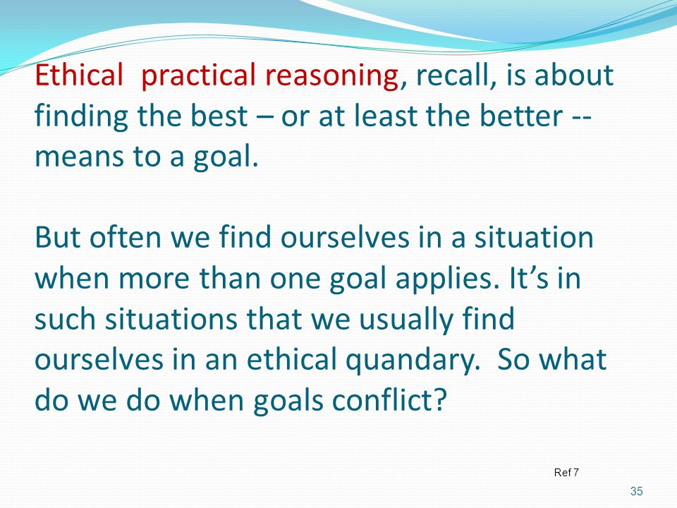 Ethical practical reasoning, recall, is about finding the best – or at least the better -- means to a goal. But often we find ourselves in a situation when more than one goal applies. It's in such situations that we usually find ourselves in an ethical quandary. So what do we do when goals conflict