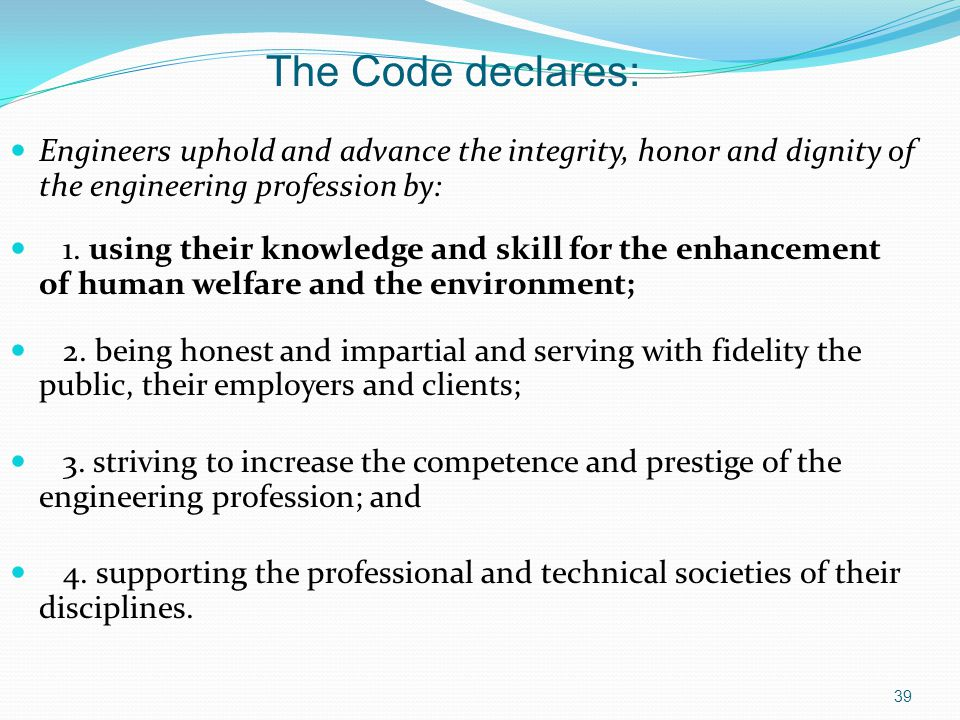 The Code declares: Engineers uphold and advance the integrity, honor and dignity of the engineering profession by: