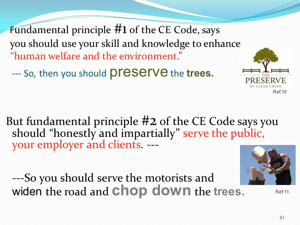 Fundamental principle #1 of the CE Code, says you should use your skill and knowledge to enhance human welfare and the environment. --- So, then you should preserve the trees.