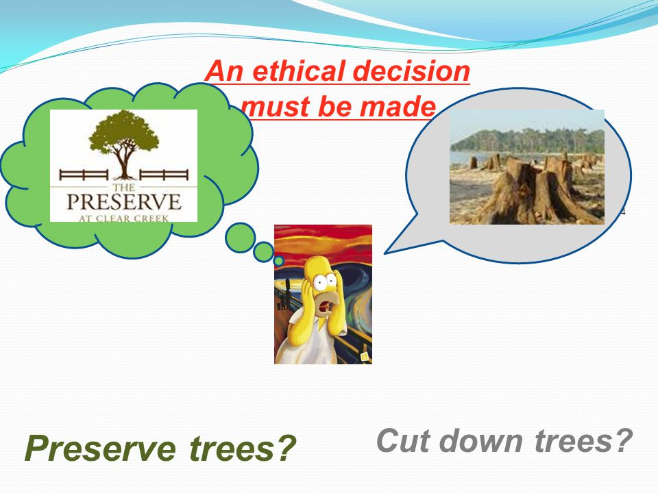 An ethical decision must be made 4 Cut down trees Preserve trees