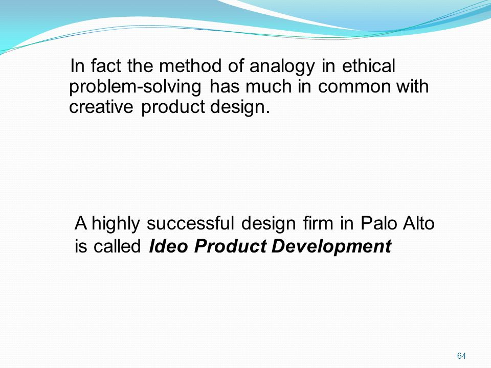 In fact the method of analogy in ethical problem-solving has much in common with creative product design.