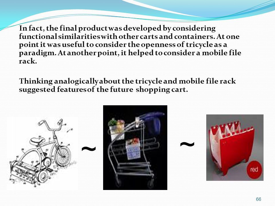 In fact, the final product was developed by considering functional similarities with other carts and containers. At one point it was useful to consider the openness of tricycle as a paradigm. At another point, it helped to consider a mobile file rack. Thinking analogically about the tricycle and mobile file rack suggested features of the future shopping cart.