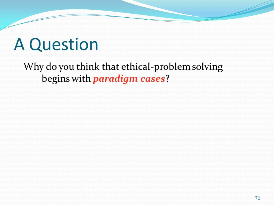 A Question Why do you think that ethical-problem solving begins with paradigm cases