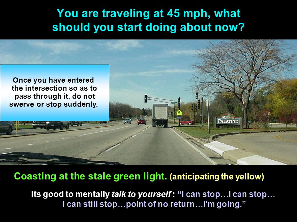 You are traveling at 45 mph, what should you start doing about now