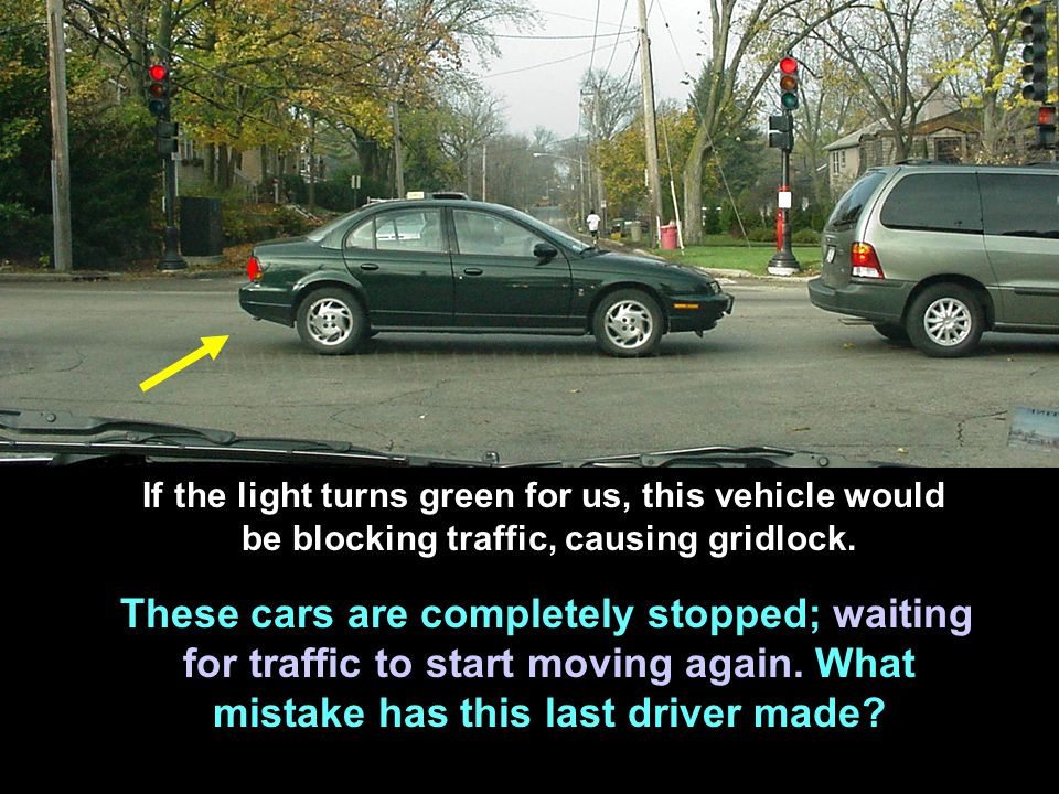 If the light turns green for us, this vehicle would be blocking traffic, causing gridlock.