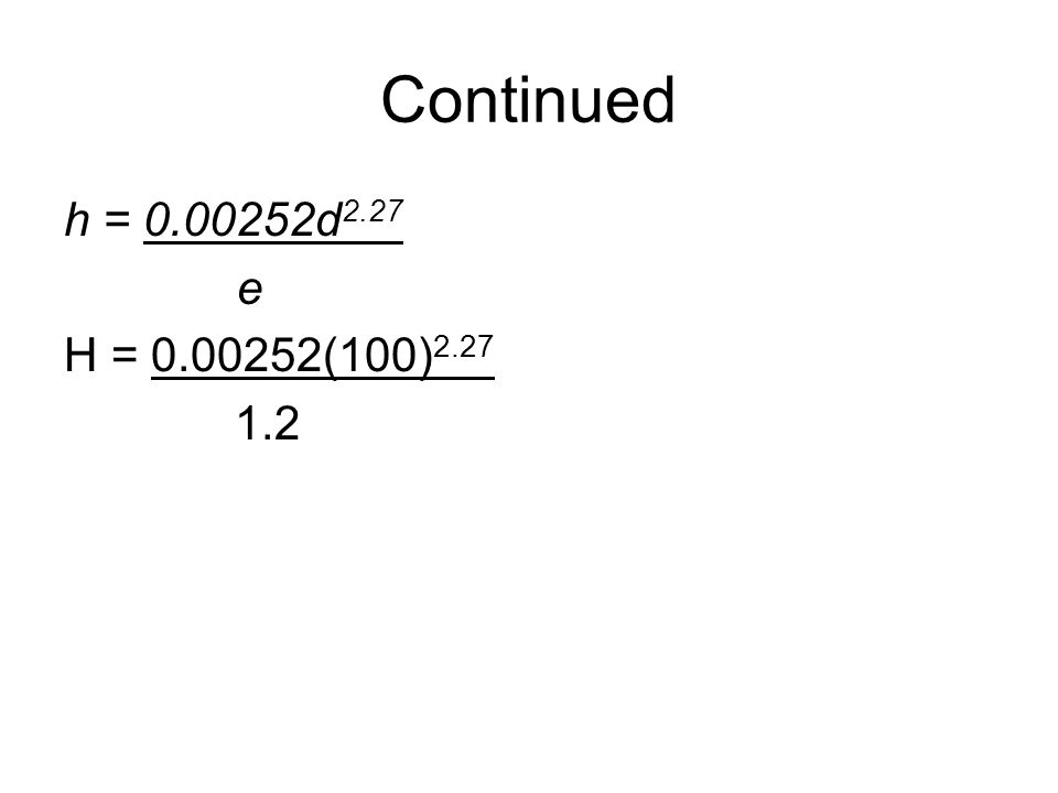 Continued h = 0.00252d2.27 e H = 0.00252(100)2.27 1.2