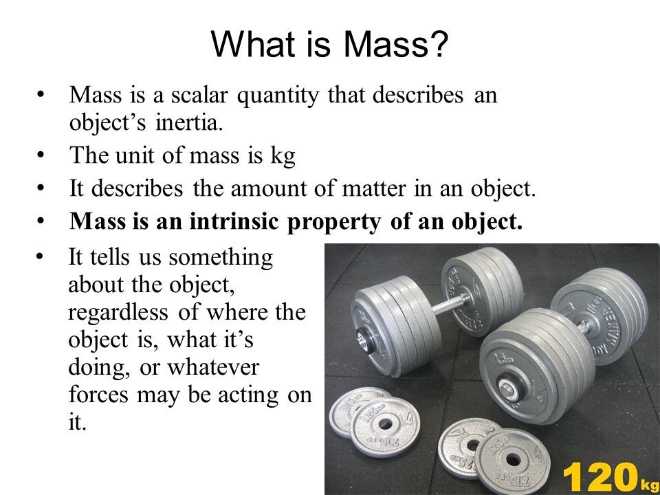 What is Mass Mass is a scalar quantity that describes an object's inertia. The unit of mass is kg.