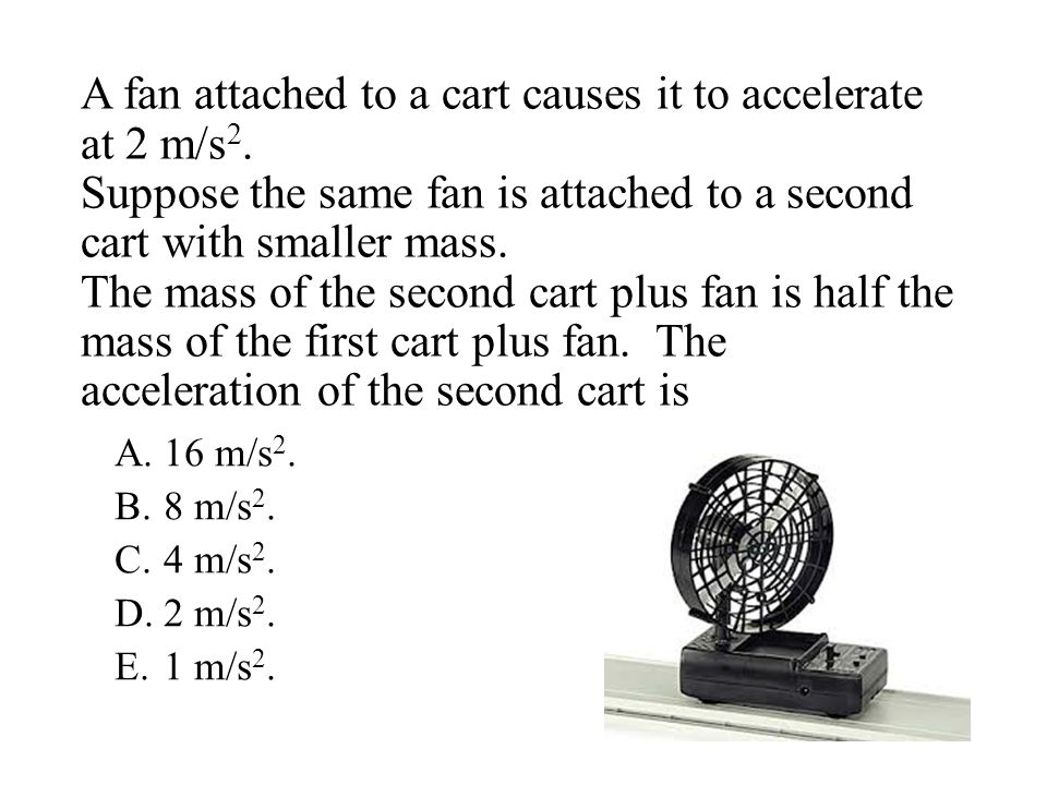 A fan attached to a cart causes it to accelerate at 2 m/s2.