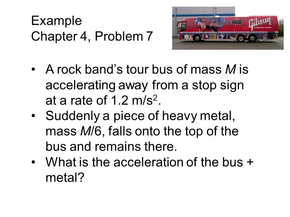 Example Chapter 4, Problem 7. A rock band's tour bus of mass M is accelerating away from a stop sign at a rate of 1.2 m/s2.