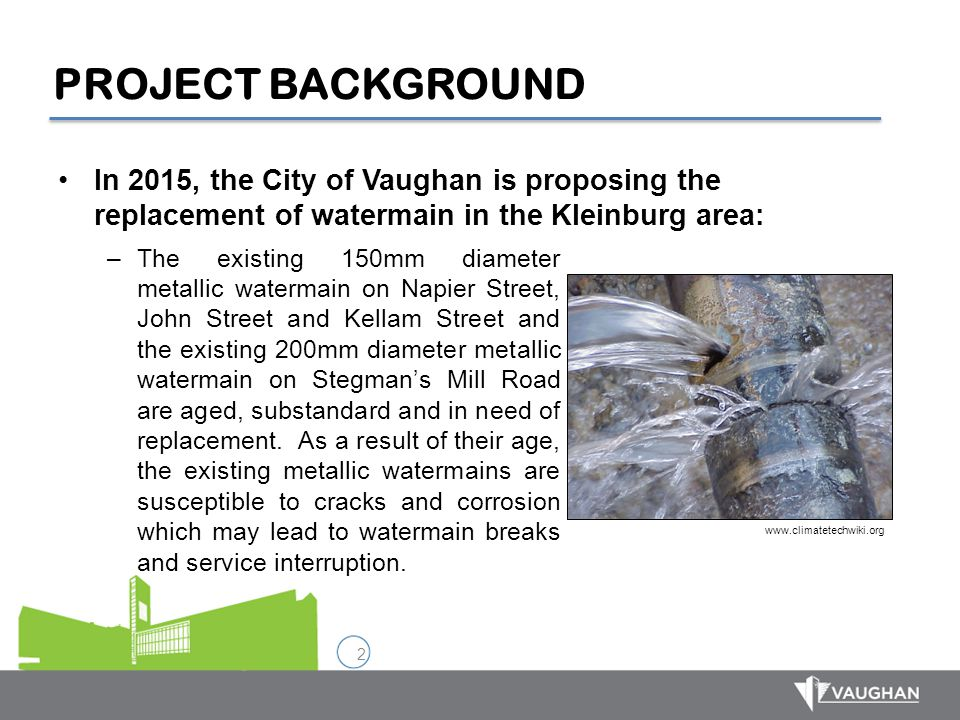 PROJECT BACKGROUND In 2015, the City of Vaughan is proposing the replacement of watermain in the Kleinburg area: