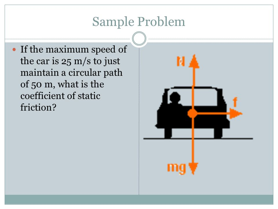 Sample Problem If the maximum speed of the car is 25 m/s to just maintain a circular path of 50 m, what is the coefficient of static friction