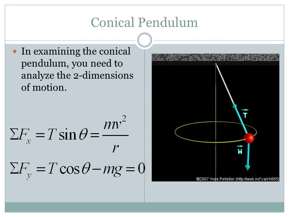 Conical Pendulum In examining the conical pendulum, you need to analyze the 2-dimensions of motion.