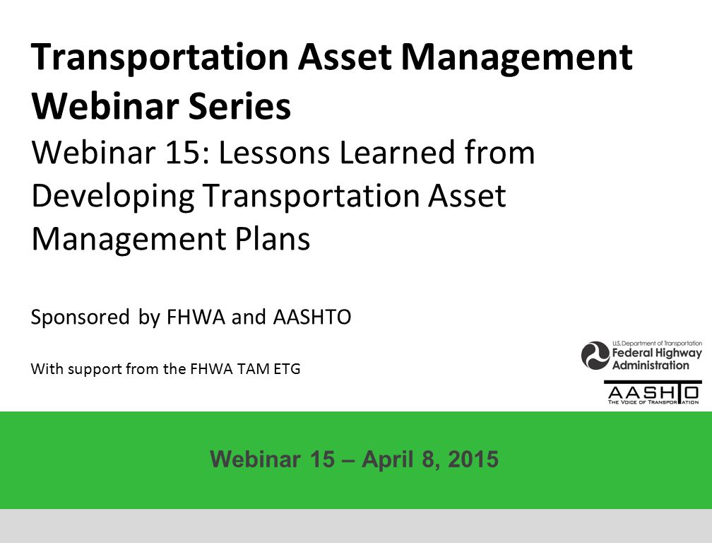 Transportation Asset Management Webinar Series Webinar 15: Lessons Learned from Developing Transportation Asset Management Plans Sponsored by FHWA and AASHTO With support from the FHWA TAM ETG