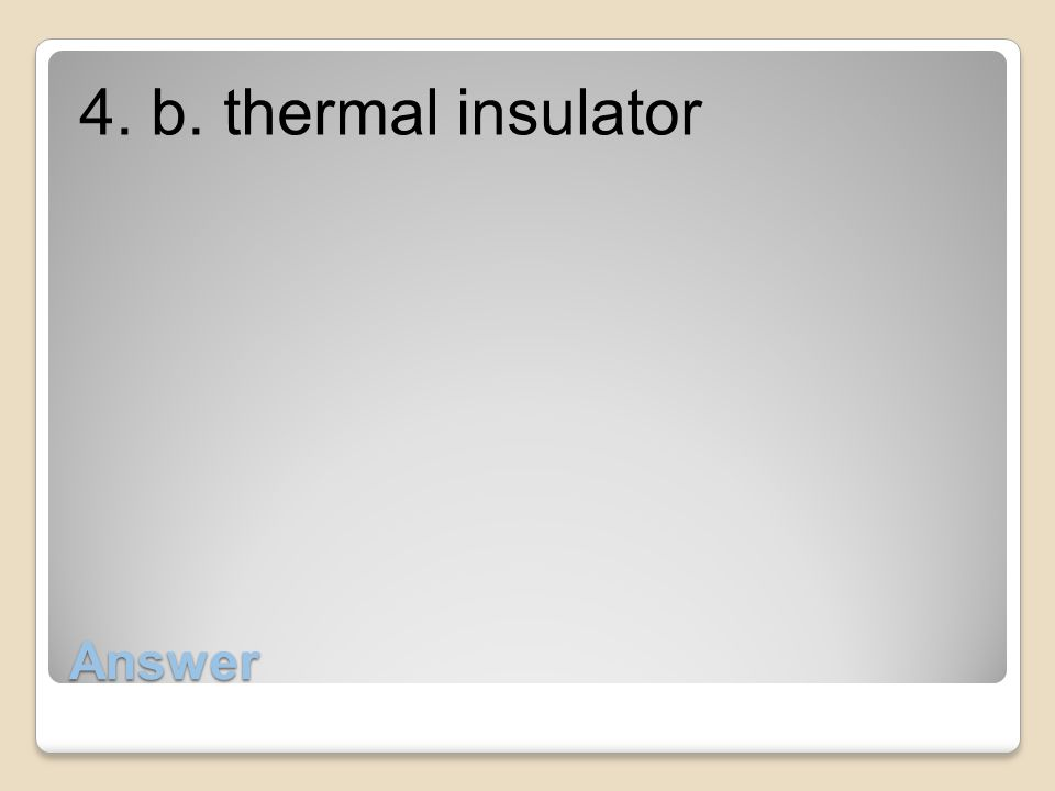 4. b. thermal insulator Answer