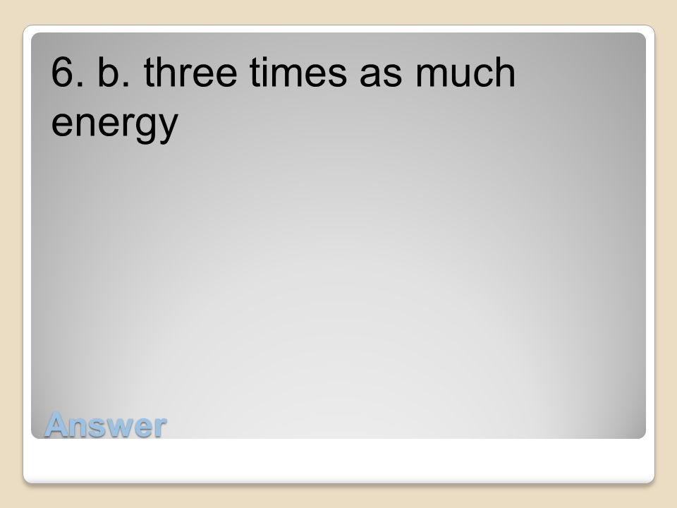 6. b. three times as much energy