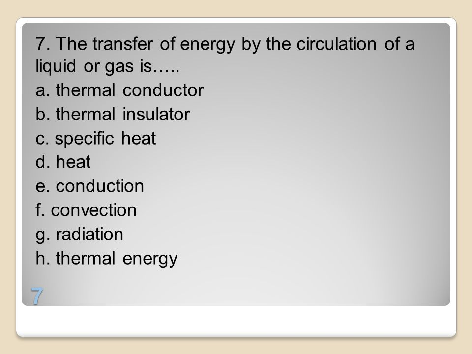 7. The transfer of energy by the circulation of a liquid or gas is…. a