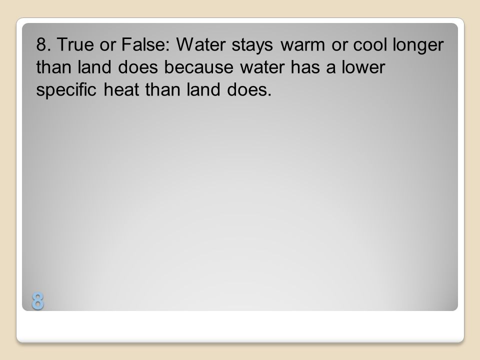 8. True or False: Water stays warm or cool longer than land does because water has a lower specific heat than land does.